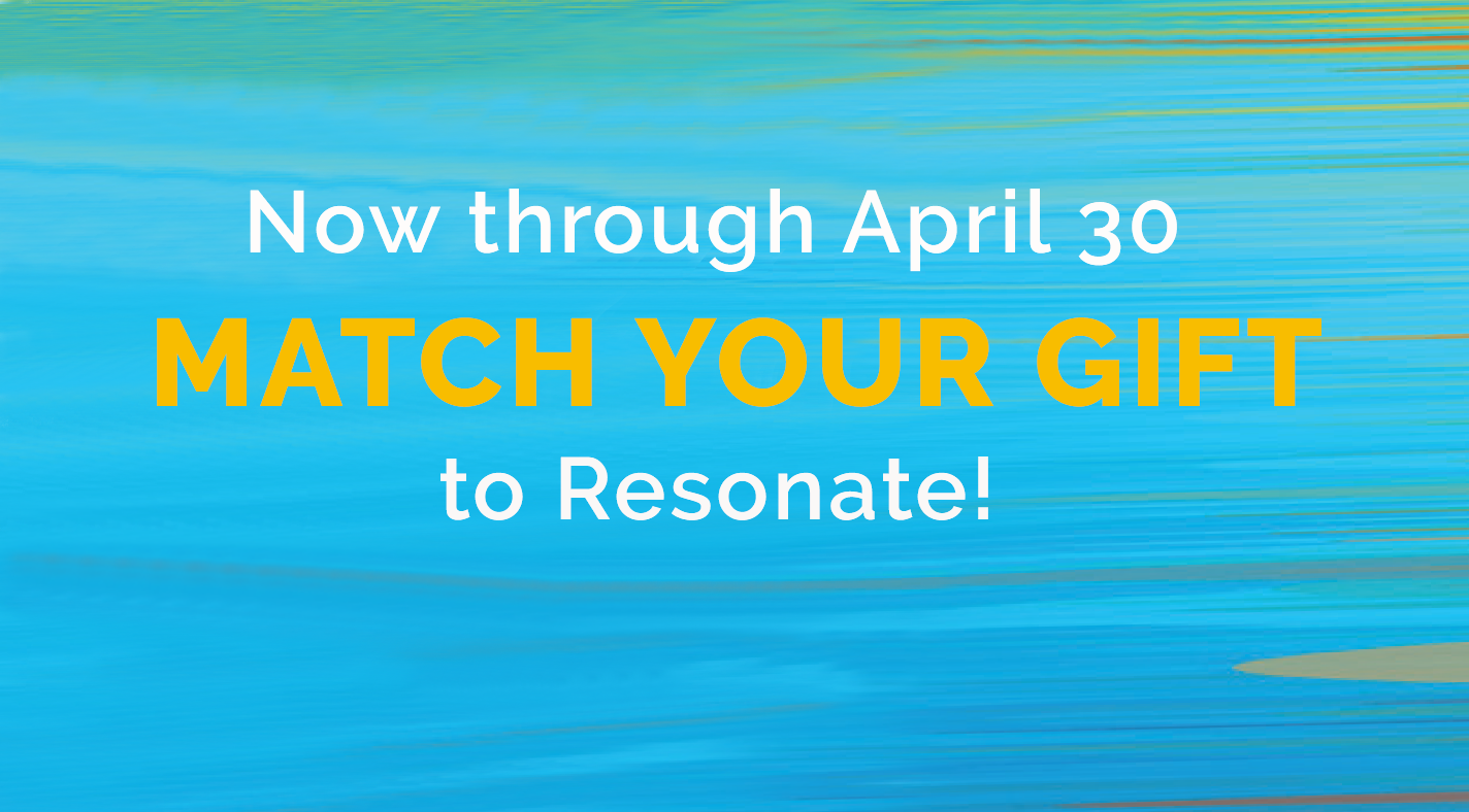 Now through April 30, Match Your Gift to Resonate